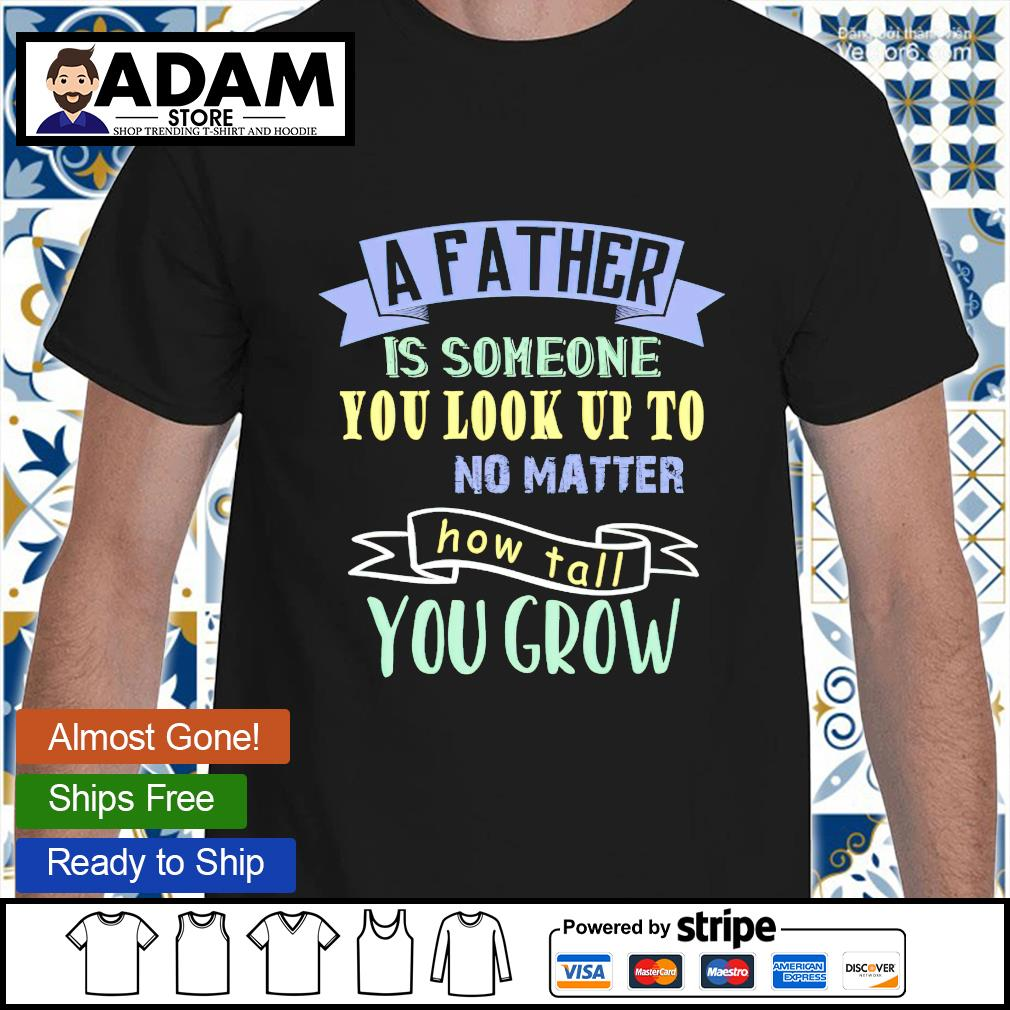 A father is someone you look up to no matter how tall you grow shirt