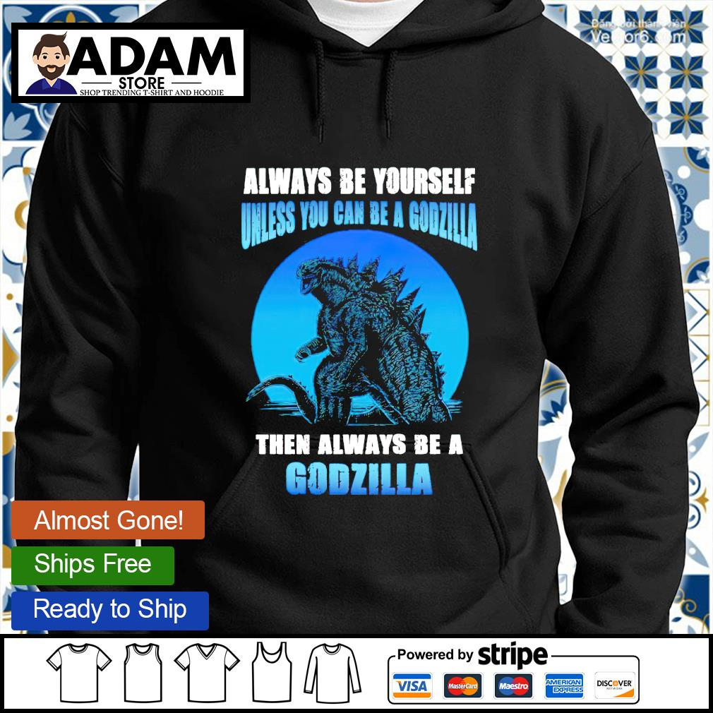 Always be yourself unless you can be a Godzilla then always be a Godzilla hoodie