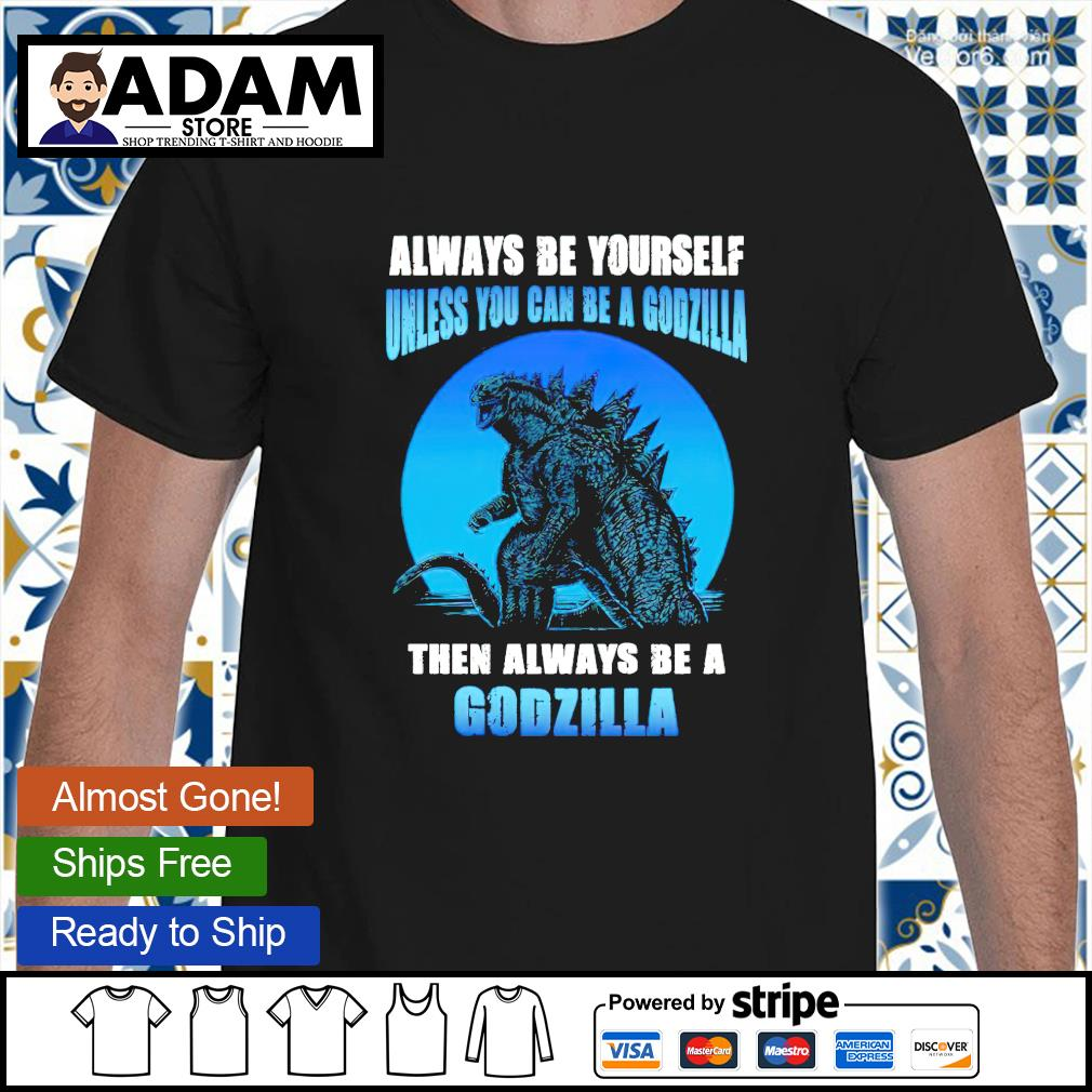 Always be yourself unless you can be a Godzilla then always be a Godzilla shirt