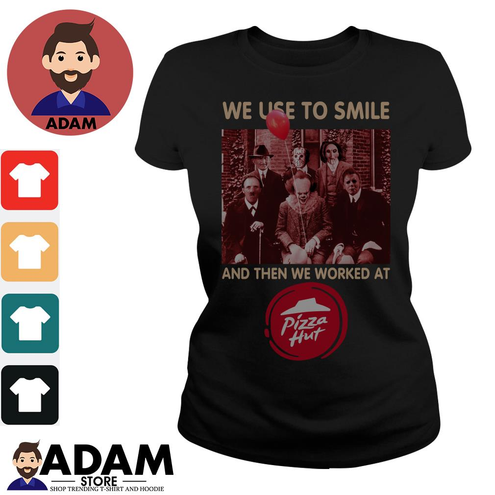 Horror characters We used to smile and then we worked at Pizza Hut Ladies tee