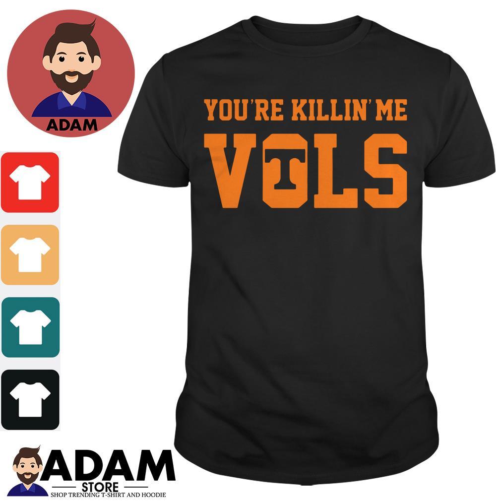 You're killing Me Vols shirt