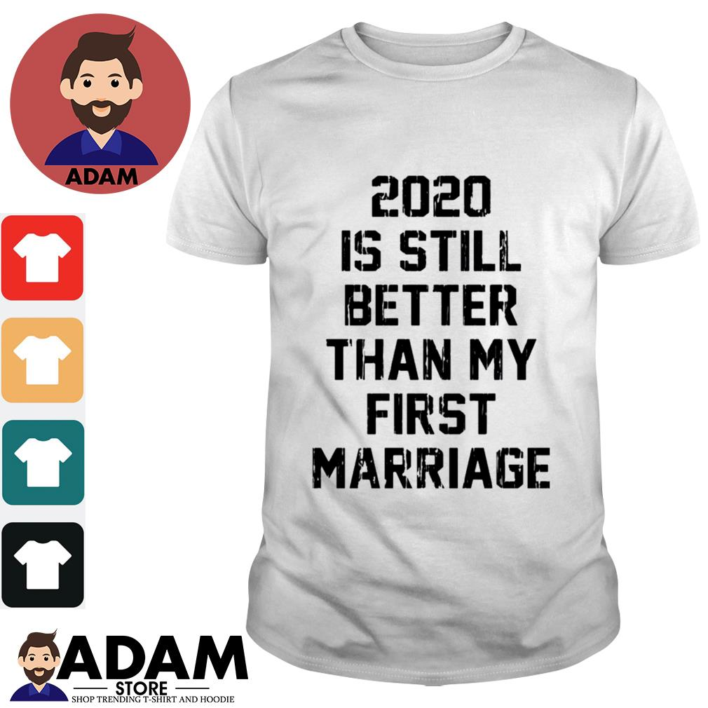 2020 is still better than my first marriage shirt