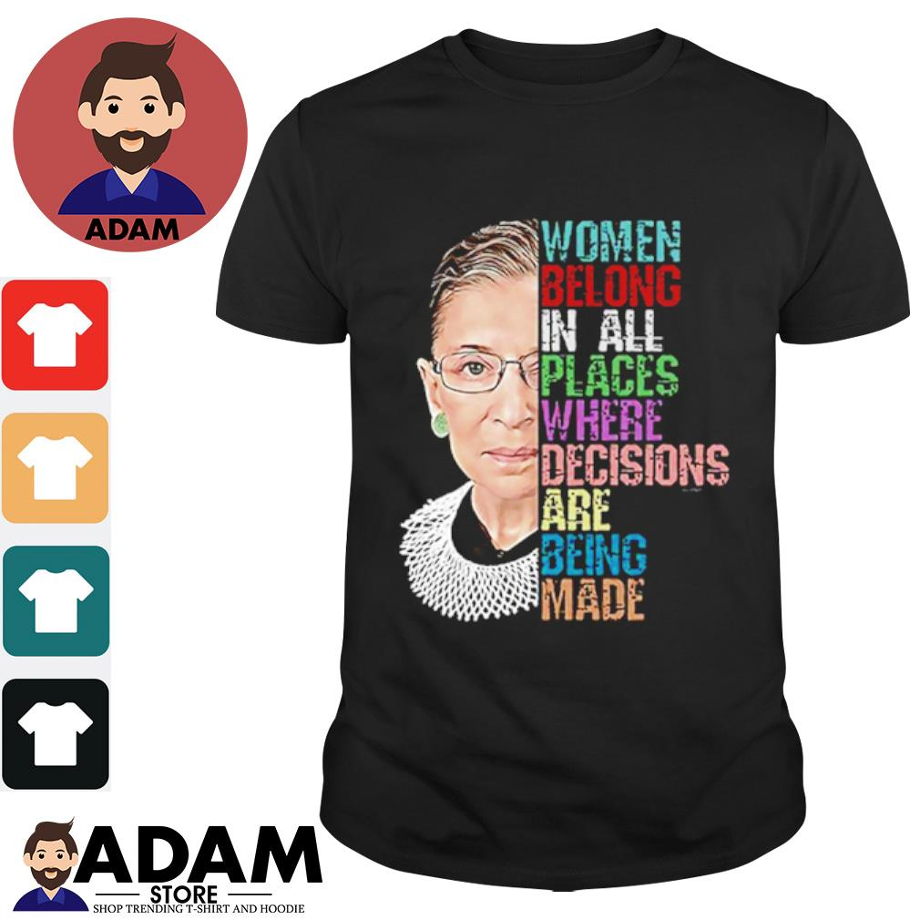 Women belong in all places where decisions are being made shirt